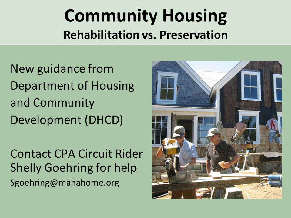 New guidance from Department of Housing and Community Development (DHCD) Contact CPA Circuit Rider Shelly Goehring for help Sgoehring@mahahome.org Community Housing Rehabilitation vs.
