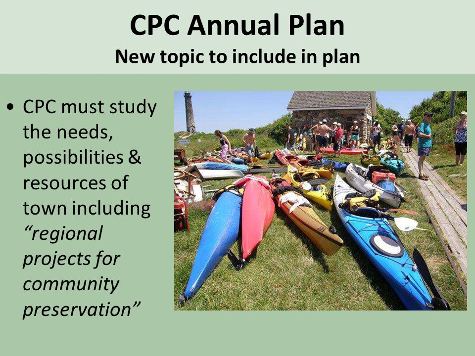 CPC Annual Plan New topic to include in plan CPC must study the needs, possibilities & resources of town including regional projects for community preservation