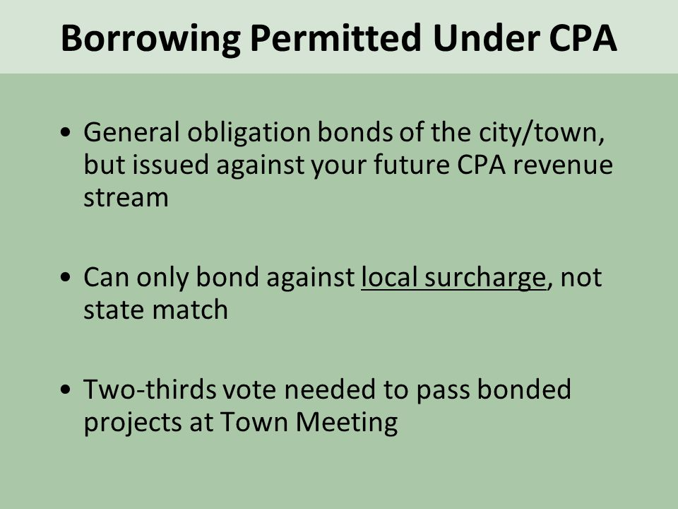 General obligation bonds of the city/town, but issued against your future CPA revenue stream Can only bond against local surcharge, not state match Two-thirds vote needed to pass bonded projects at Town Meeting Borrowing Permitted Under CPA