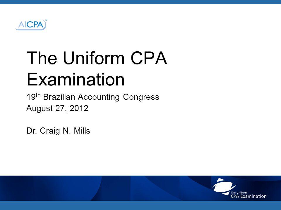 The Uniform CPA Examination 19 th Brazilian Accounting Congress August 27, 2012 Dr. Craig N. Mills
