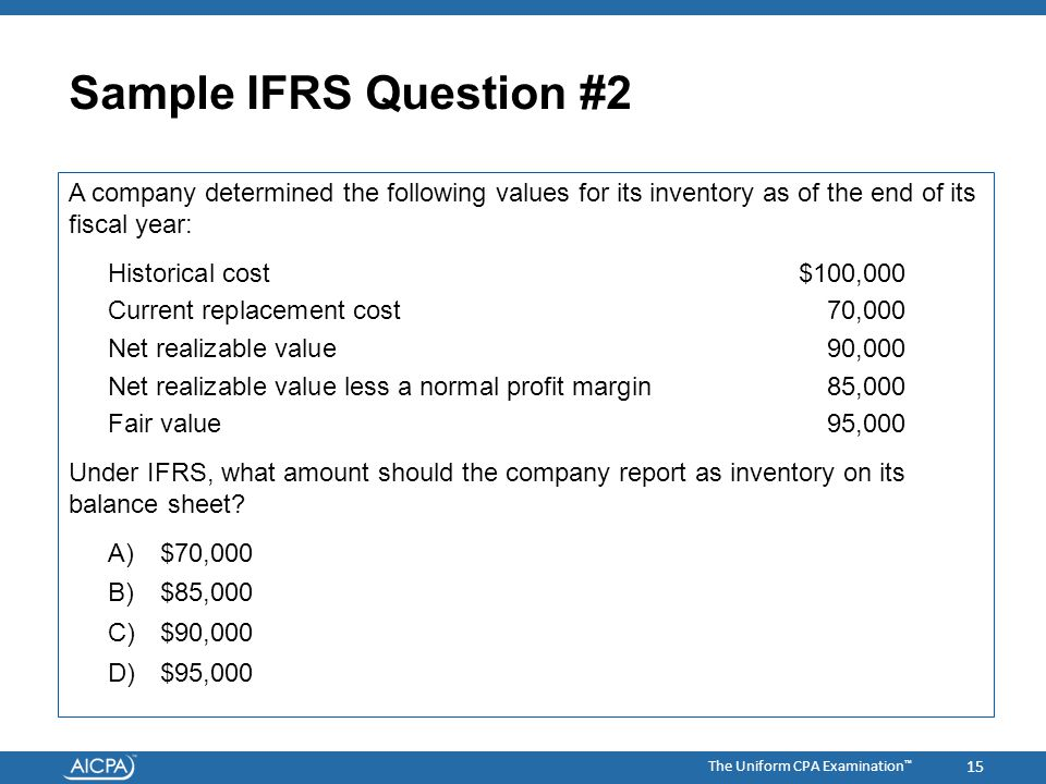 The Uniform CPA Examination ™ Sample IFRS Question #2 A company determined the following values for its inventory as of the end of its fiscal year: Historical cost $100,000 Current replacement cost 70,000 Net realizable value 90,000 Net realizable value less a normal profit margin 85,000 Fair value 95,000 Under IFRS, what amount should the company report as inventory on its balance sheet.