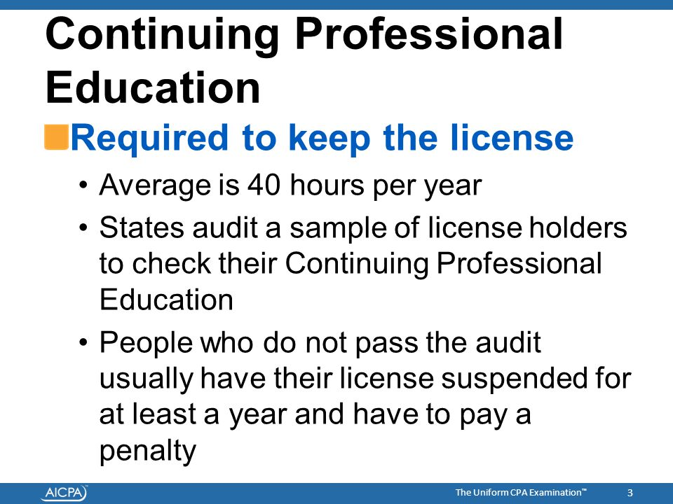 The Uniform CPA Examination ™ Continuing Professional Education Required to keep the license Average is 40 hours per year States audit a sample of license holders to check their Continuing Professional Education People who do not pass the audit usually have their license suspended for at least a year and have to pay a penalty 3