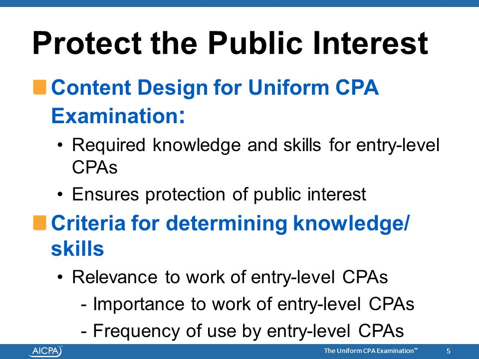 The Uniform CPA Examination ™ Protect the Public Interest Content Design for Uniform CPA Examination : Required knowledge and skills for entry-level C