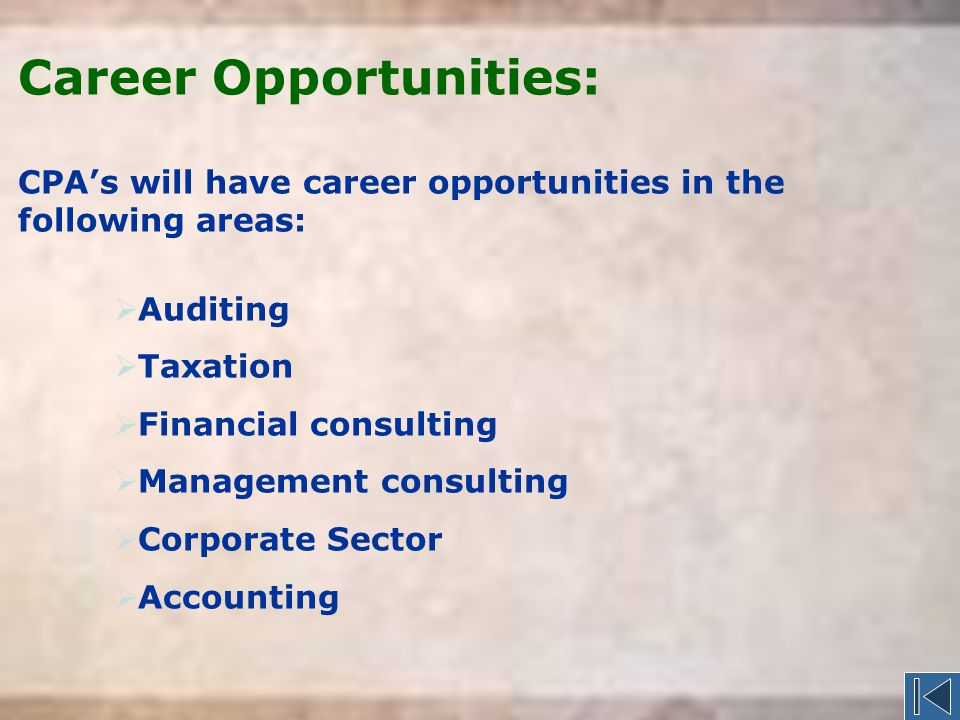 Career Opportunities: CPA's will have career opportunities in the following areas:  Auditing  Taxation  Financial consulting  Management consulting  Corporate Sector  Accounting