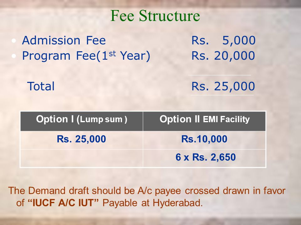 """Fee Structure Admission FeeRs. 5,000 Program Fee(1 st Year)Rs. 20,000 TotalRs. 25,000 The Demand draft should be A/c payee crossed drawn in favor of """""""