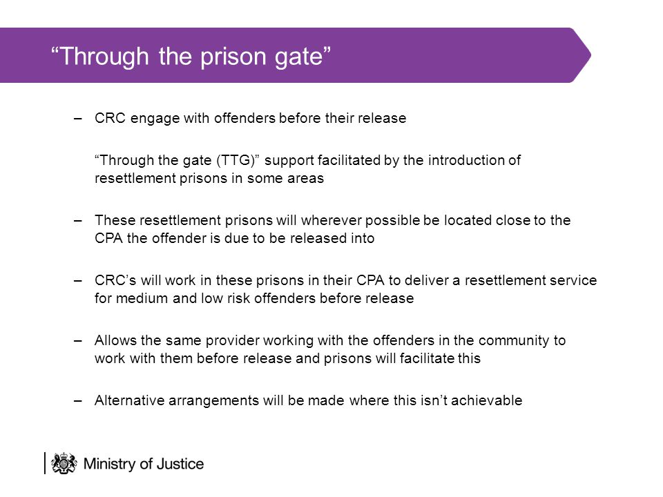 Through the prison gate –CRC engage with offenders before their release Through the gate (TTG) support facilitated by the introduction of resettlement prisons in some areas –These resettlement prisons will wherever possible be located close to the CPA the offender is due to be released into –CRC's will work in these prisons in their CPA to deliver a resettlement service for medium and low risk offenders before release –Allows the same provider working with the offenders in the community to work with them before release and prisons will facilitate this –Alternative arrangements will be made where this isn't achievable