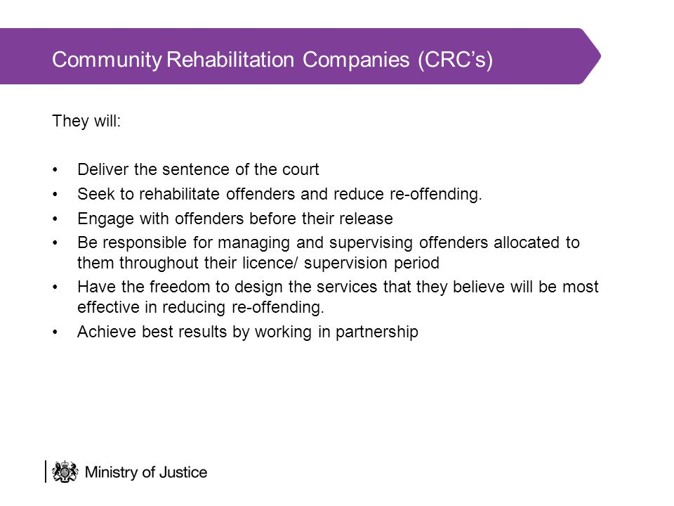 Community Rehabilitation Companies (CRC's) They will: Deliver the sentence of the court Seek to rehabilitate offenders and reduce re-offending.