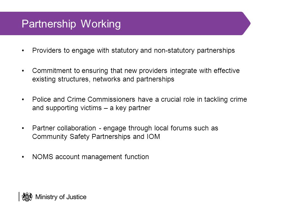 Partnership Working Providers to engage with statutory and non-statutory partnerships Commitment to ensuring that new providers integrate with effective existing structures, networks and partnerships Police and Crime Commissioners have a crucial role in tackling crime and supporting victims – a key partner Partner collaboration - engage through local forums such as Community Safety Partnerships and IOM NOMS account management function