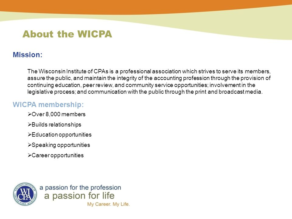 Mission: The Wisconsin Institute of CPAs is a professional association which strives to serve its members, assure the public, and maintain the integrity of the accounting profession through the provision of continuing education, peer review, and community service opportunities; involvement in the legislative process; and communication with the public through the print and broadcast media.