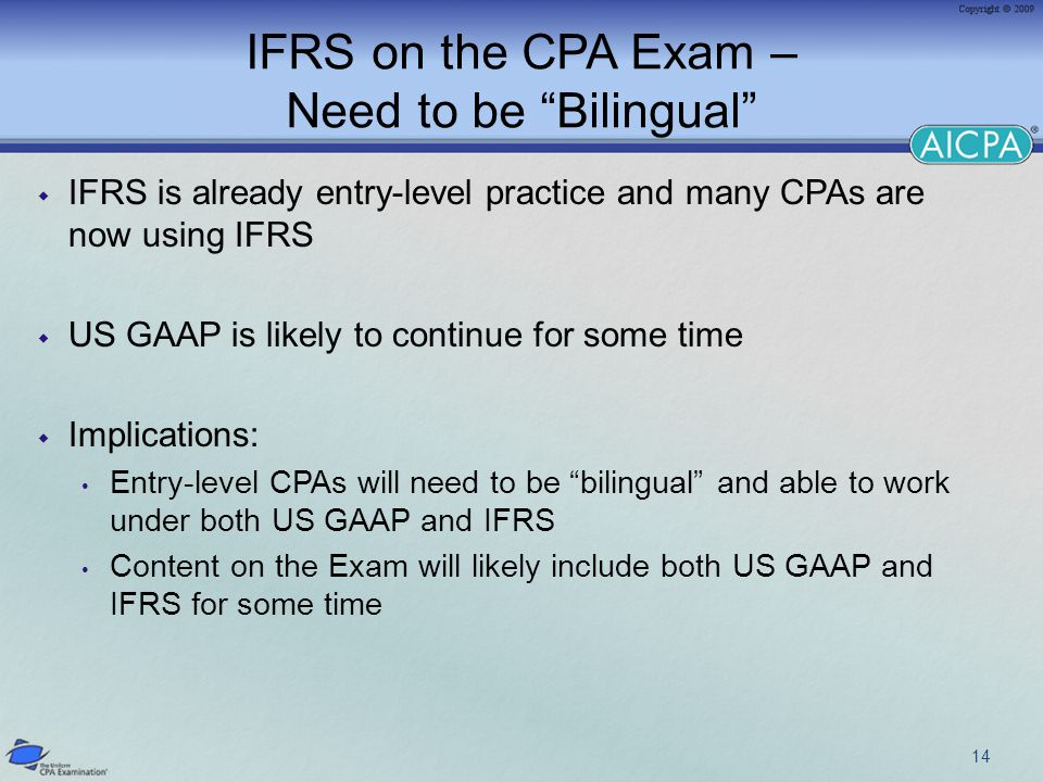 IFRS on the CPA Exam – Need to be Bilingual  IFRS is already entry-level practice and many CPAs are now using IFRS  US GAAP is likely to continue for some time  Implications: Entry-level CPAs will need to be bilingual and able to work under both US GAAP and IFRS Content on the Exam will likely include both US GAAP and IFRS for some time 14