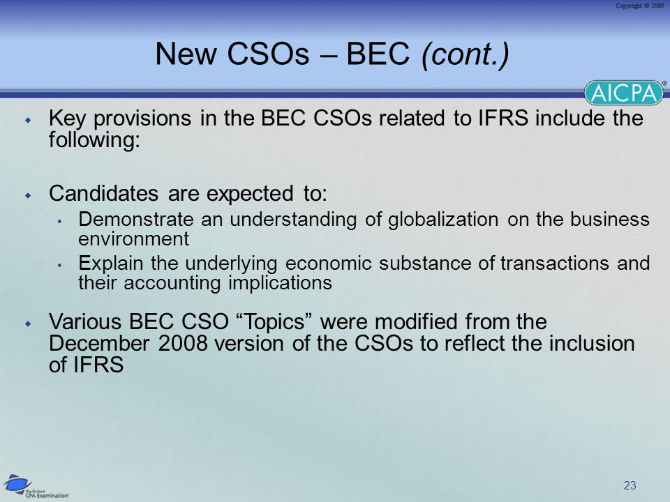 New CSOs – BEC (cont.)  Key provisions in the BEC CSOs related to IFRS include the following:  Candidates are expected to: Demonstrate an understanding of globalization on the business environment Explain the underlying economic substance of transactions and their accounting implications  Various BEC CSO Topics were modified from the December 2008 version of the CSOs to reflect the inclusion of IFRS 23