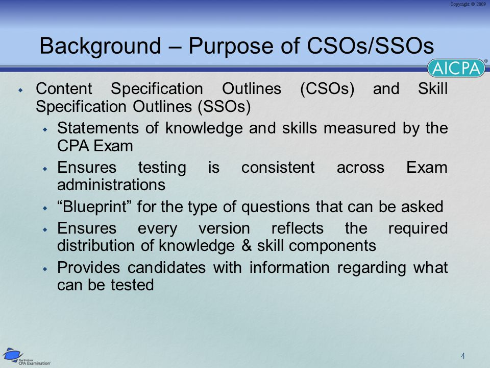 Background – Purpose of CSOs/SSOs  Content Specification Outlines (CSOs) and Skill Specification Outlines (SSOs)  Statements of knowledge and skills measured by the CPA Exam  Ensures testing is consistent across Exam administrations  Blueprint for the type of questions that can be asked  Ensures every version reflects the required distribution of knowledge & skill components  Provides candidates with information regarding what can be tested 4