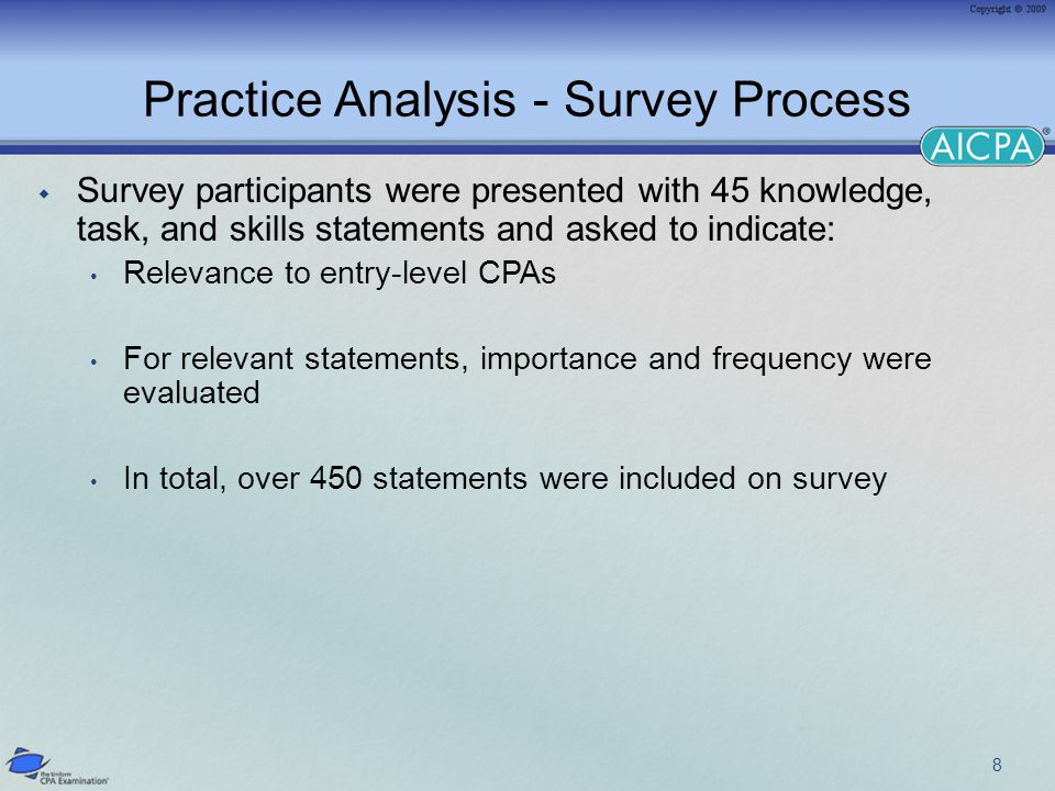 Practice Analysis - Survey Process  Survey participants were presented with 45 knowledge, task, and skills statements and asked to indicate: Relevance to entry-level CPAs For relevant statements, importance and frequency were evaluated In total, over 450 statements were included on survey 8