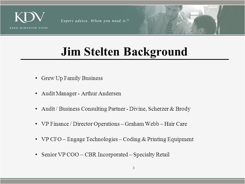 Jim Stelten Background Grew Up Family Business Audit Manager - Arthur Andersen Audit / Business Consulting Partner - Divine, Scherzer & Brody VP Finance / Director Operations – Graham Webb – Hair Care VP CFO – Engage Technologies – Coding & Printing Equipment Senior VP COO – CBR Incorporated – Specialty Retail 3