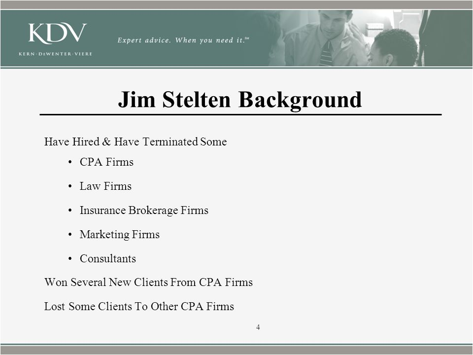 Jim Stelten Background Have Hired & Have Terminated Some CPA Firms Law Firms Insurance Brokerage Firms Marketing Firms Consultants Won Several New Clients From CPA Firms Lost Some Clients To Other CPA Firms 4