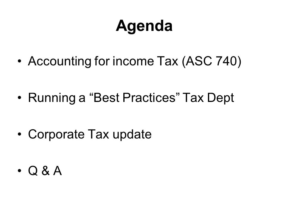 Agenda Accounting for income Tax (ASC 740) Running a Best Practices Tax Dept Corporate Tax update Q & A