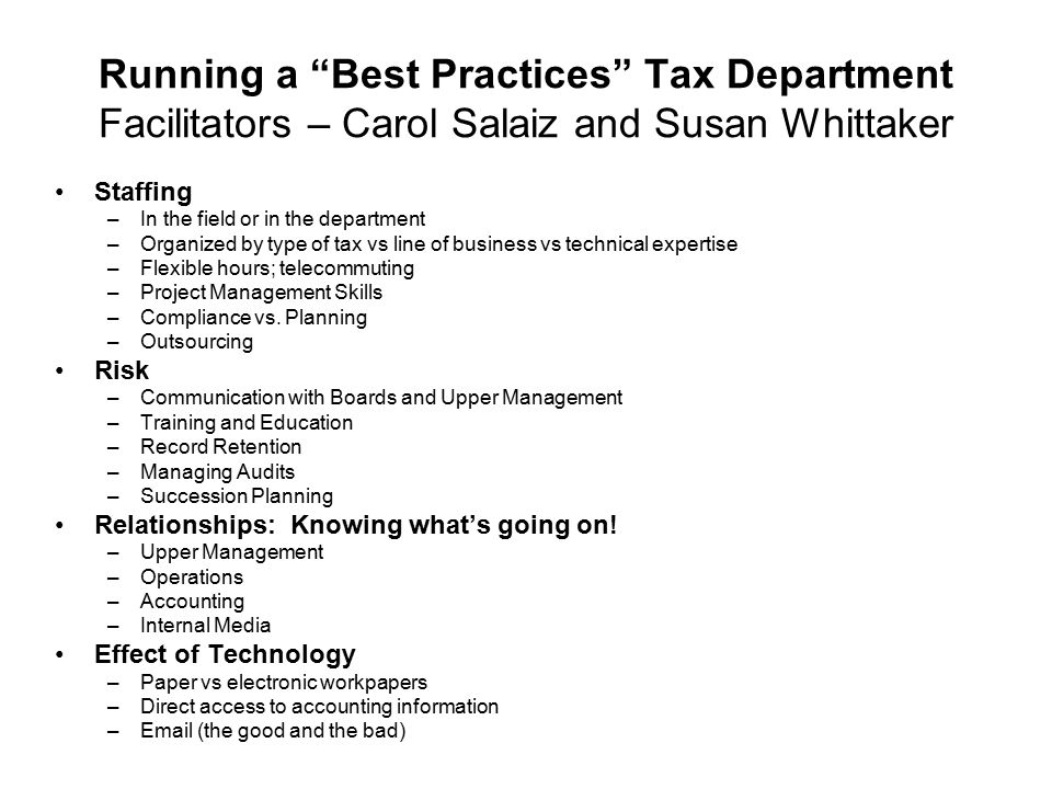 Running a Best Practices Tax Department Facilitators – Carol Salaiz and Susan Whittaker Staffing –In the field or in the department –Organized by type of tax vs line of business vs technical expertise –Flexible hours; telecommuting –Project Management Skills –Compliance vs.