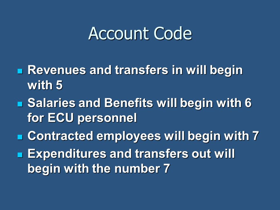 Account Code Revenues and transfers in will begin with 5 Revenues and transfers in will begin with 5 Salaries and Benefits will begin with 6 for ECU personnel Salaries and Benefits will begin with 6 for ECU personnel Contracted employees will begin with 7 Contracted employees will begin with 7 Expenditures and transfers out will begin with the number 7 Expenditures and transfers out will begin with the number 7