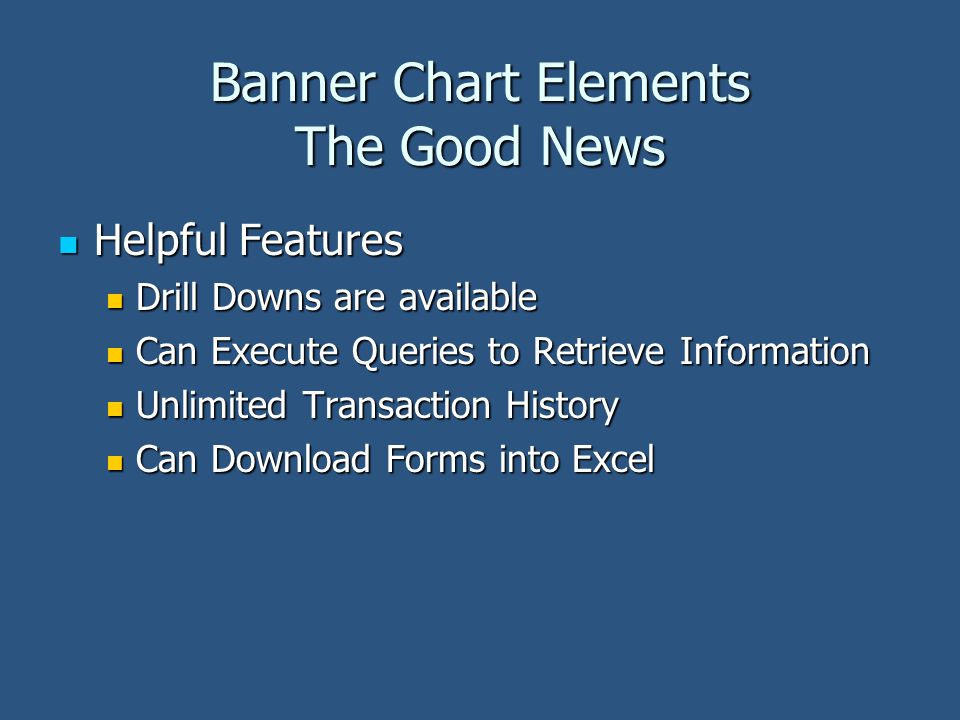 Banner Chart Elements The Good News Helpful Features Helpful Features Drill Downs are available Drill Downs are available Can Execute Queries to Retrieve Information Can Execute Queries to Retrieve Information Unlimited Transaction History Unlimited Transaction History Can Download Forms into Excel Can Download Forms into Excel