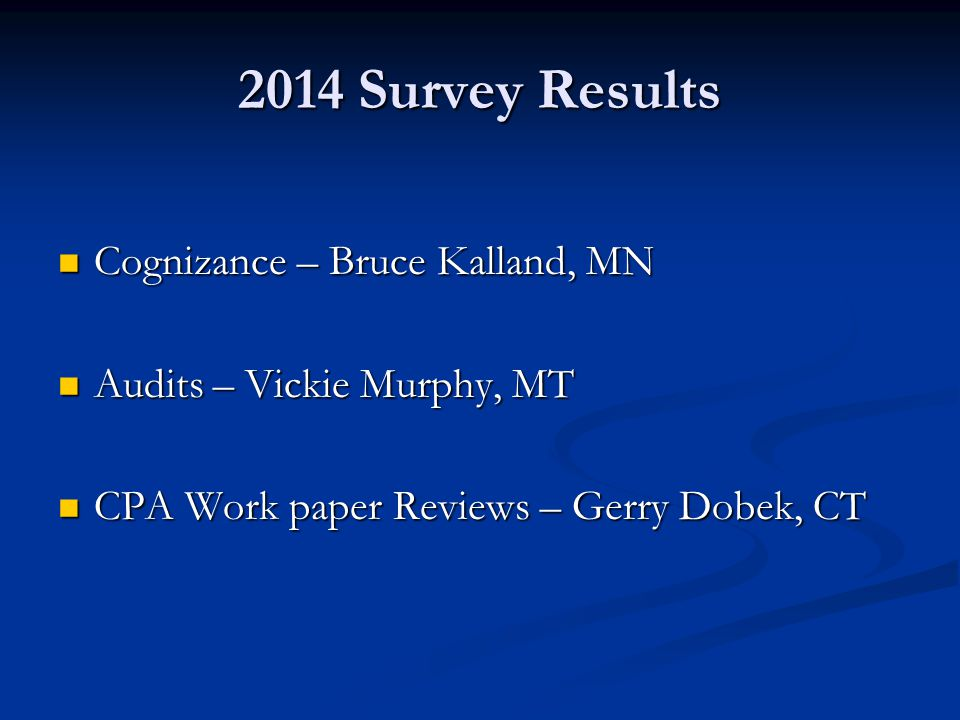 2014 Survey Results Cognizance – Bruce Kalland, MN Cognizance – Bruce Kalland, MN Audits – Vickie Murphy, MT Audits – Vickie Murphy, MT CPA Work paper Reviews – Gerry Dobek, CT CPA Work paper Reviews – Gerry Dobek, CT