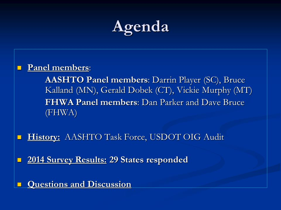 Agenda Panel members: Panel members: AASHTO Panel members: Darrin Player (SC), Bruce Kalland (MN), Gerald Dobek (CT), Vickie Murphy (MT) AASHTO Panel members: Darrin Player (SC), Bruce Kalland (MN), Gerald Dobek (CT), Vickie Murphy (MT) FHWA Panel members: Dan Parker and Dave Bruce (FHWA) FHWA Panel members: Dan Parker and Dave Bruce (FHWA) History: AASHTO Task Force, USDOT OIG Audit History: AASHTO Task Force, USDOT OIG Audit 2014 Survey Results: 29 States responded 2014 Survey Results: 29 States responded Questions and Discussion Questions and Discussion