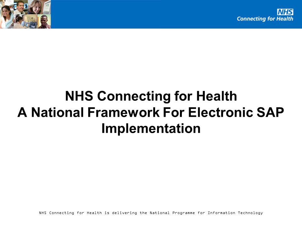 NHS Connecting for Health is delivering the National Programme for Information Technology NHS Connecting for Health A National Framework For Electronic SAP Implementation