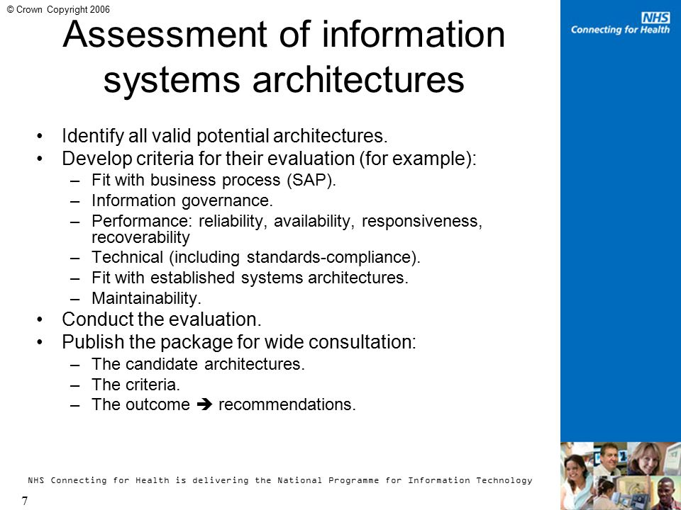 NHS Connecting for Health is delivering the National Programme for Information Technology 8 © Crown Copyright 2006 Attributes of the Information Systems Architecture Choices to be made through applying the evaluation criteria: (NB: not all the choices are mutually exclusive; a choice made in one attribute will in many cases limit the choice available in another.) Applications structure: brokering ( pull-on-the-fly ), dedicated repository, specific system shared, peer-to-peer.