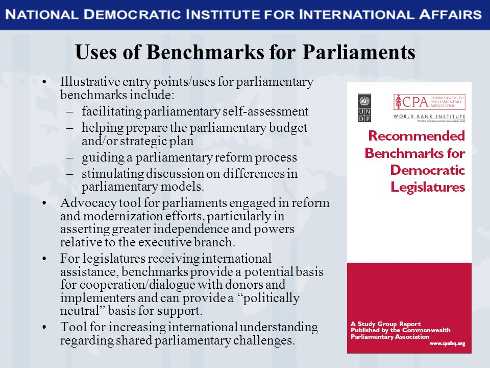 Uses of Benchmarks for Parliaments Illustrative entry points/uses for parliamentary benchmarks include: –facilitating parliamentary self-assessment –helping prepare the parliamentary budget and/or strategic plan –guiding a parliamentary reform process –stimulating discussion on differences in parliamentary models.