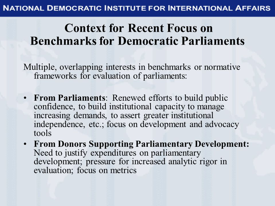 Context for Recent Focus on Benchmarks for Democratic Parliaments Multiple, overlapping interests in benchmarks or normative frameworks for evaluation of parliaments: From Parliaments: Renewed efforts to build public confidence, to build institutional capacity to manage increasing demands, to assert greater institutional independence, etc.; focus on development and advocacy tools From Donors Supporting Parliamentary Development: Need to justify expenditures on parliamentary development; pressure for increased analytic rigor in evaluation; focus on metrics