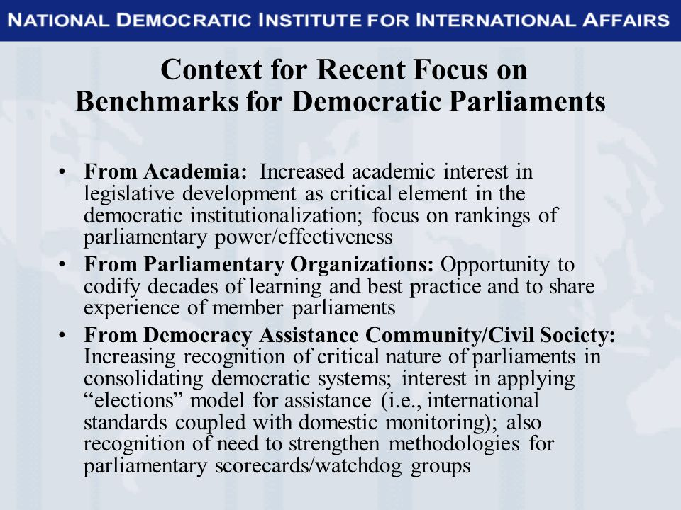Context for Recent Focus on Benchmarks for Democratic Parliaments From Academia: Increased academic interest in legislative development as critical element in the democratic institutionalization; focus on rankings of parliamentary power/effectiveness From Parliamentary Organizations: Opportunity to codify decades of learning and best practice and to share experience of member parliaments From Democracy Assistance Community/Civil Society: Increasing recognition of critical nature of parliaments in consolidating democratic systems; interest in applying elections model for assistance (i.e., international standards coupled with domestic monitoring); also recognition of need to strengthen methodologies for parliamentary scorecards/watchdog groups