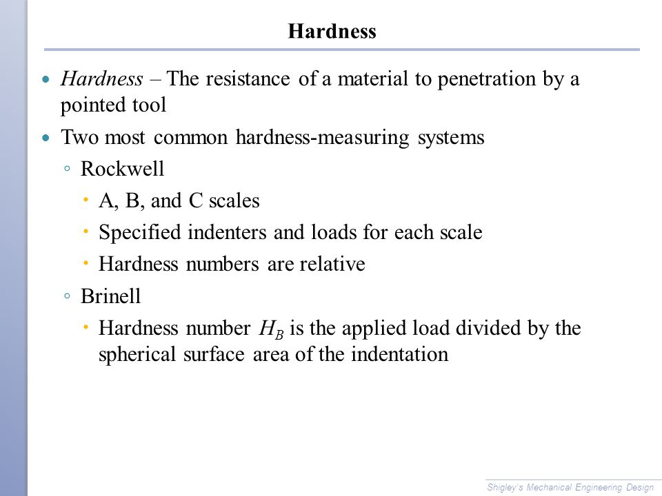 Hardness Hardness – The resistance of a material to penetration by a pointed tool Two most common hardness-measuring systems ◦ Rockwell  A, B, and C