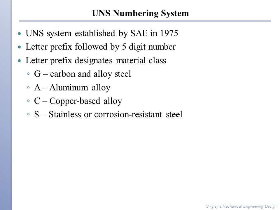 UNS Numbering System UNS system established by SAE in 1975 Letter prefix followed by 5 digit number Letter prefix designates material class ◦ G – carb