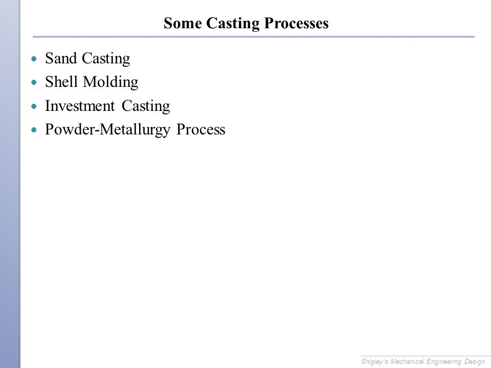 Some Casting Processes Sand Casting Shell Molding Investment Casting Powder-Metallurgy Process Shigley's Mechanical Engineering Design