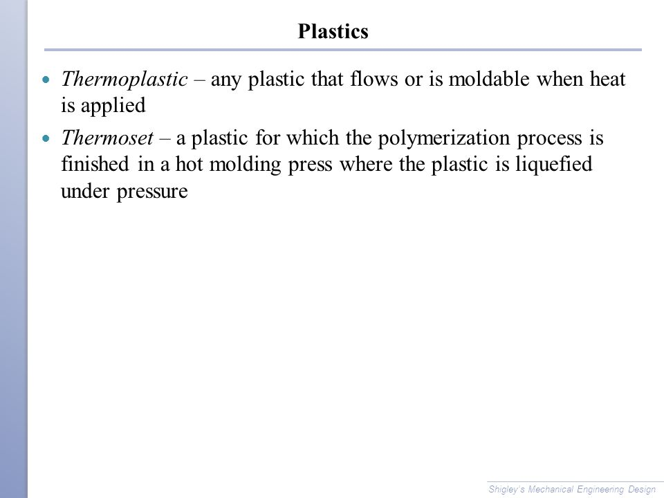 Plastics Thermoplastic – any plastic that flows or is moldable when heat is applied Thermoset – a plastic for which the polymerization process is fini