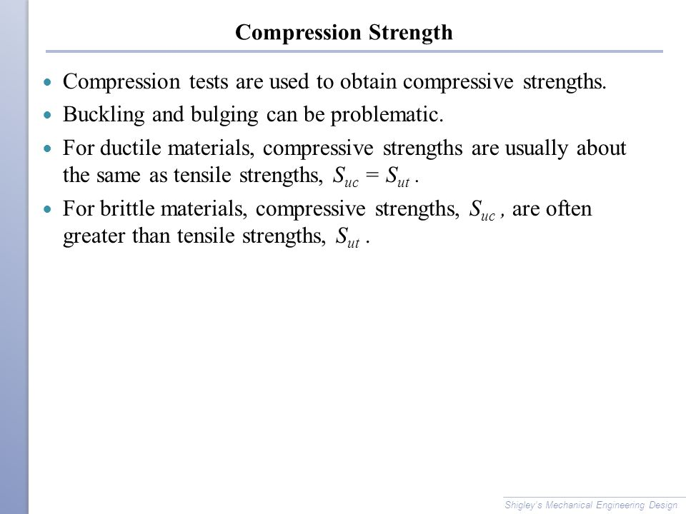 Compression Strength Compression tests are used to obtain compressive strengths. Buckling and bulging can be problematic. For ductile materials, compr
