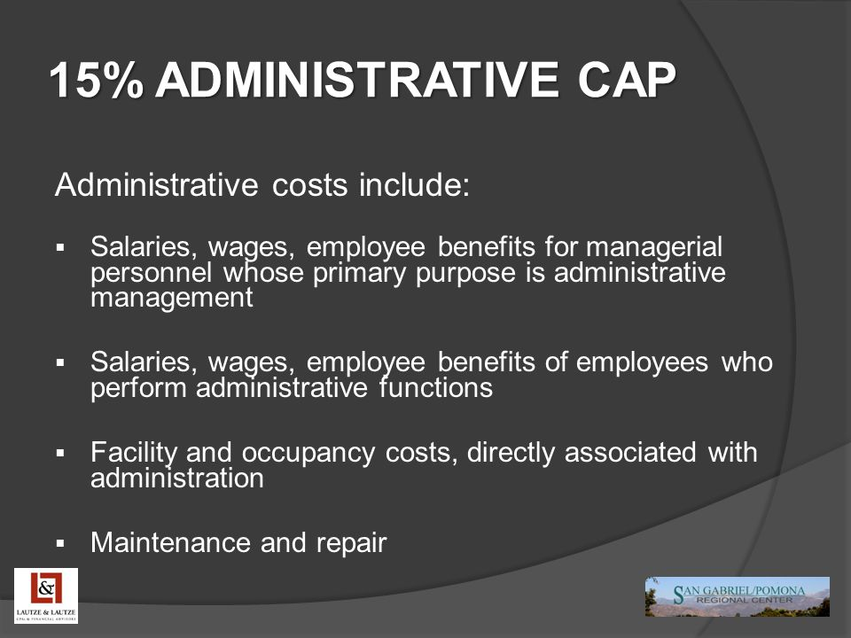 15% ADMINISTRATIVE CAP Administrative costs include:  Salaries, wages, employee benefits for managerial personnel whose primary purpose is administra