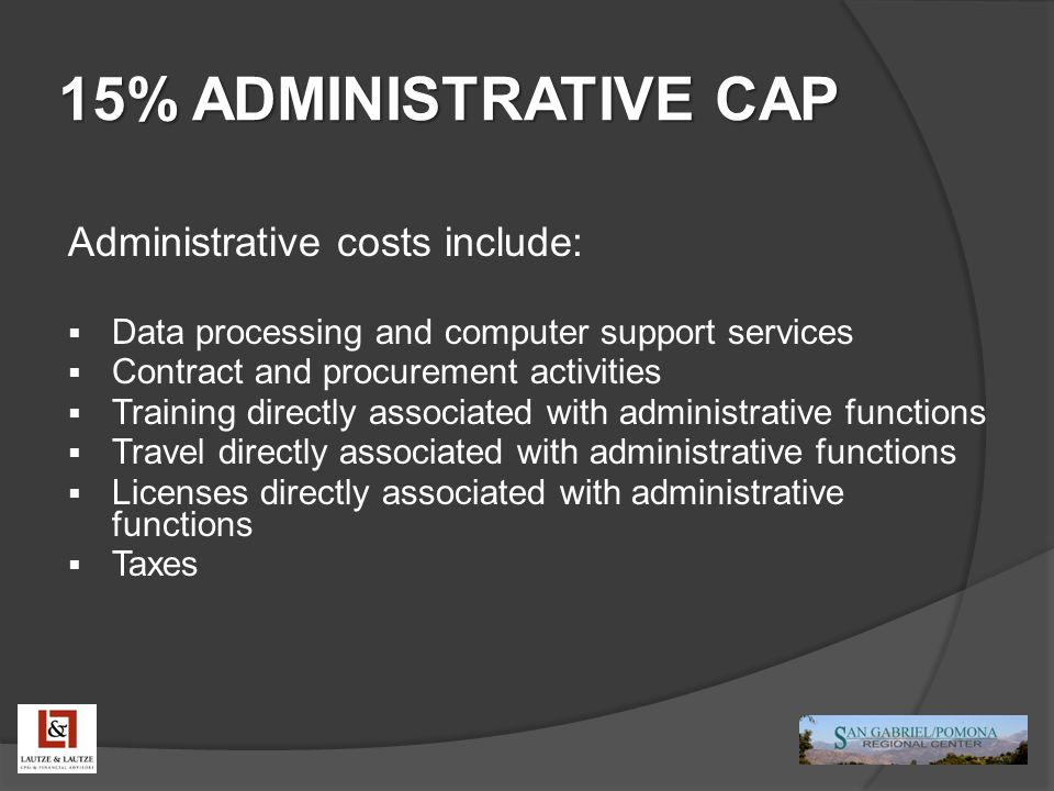15% ADMINISTRATIVE CAP Administrative costs include:  Data processing and computer support services  Contract and procurement activities  Training directly associated with administrative functions  Travel directly associated with administrative functions  Licenses directly associated with administrative functions  Taxes