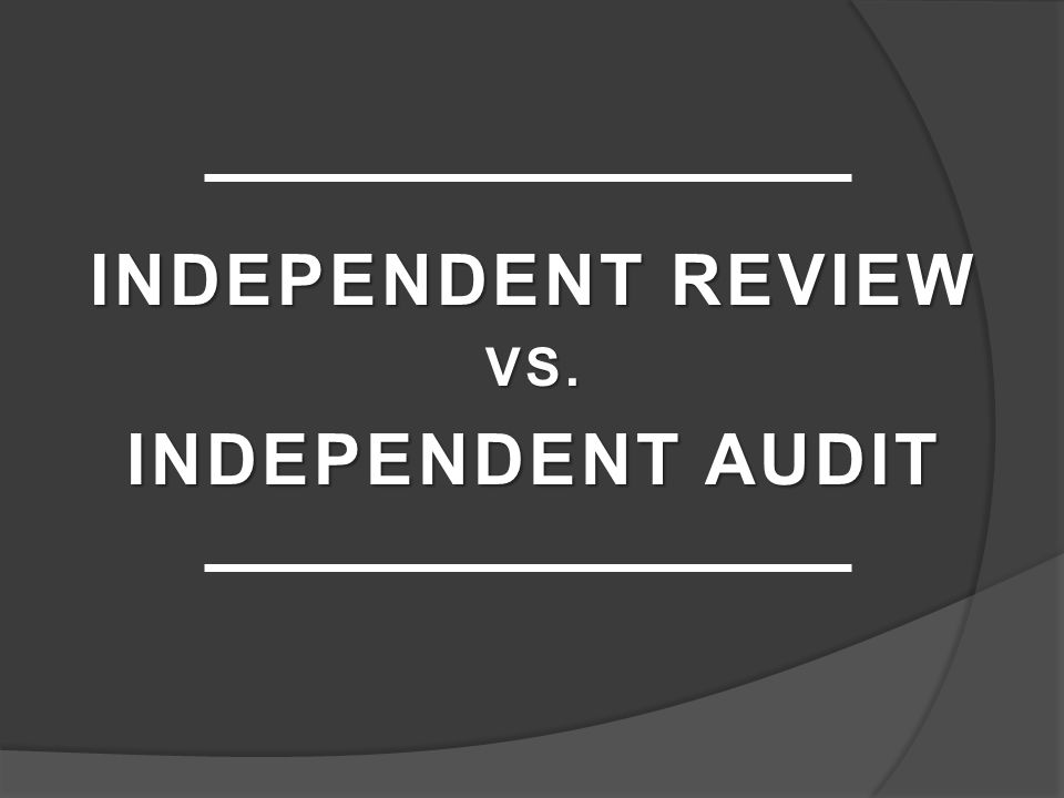 INDEPENDENT REVIEW VS. INDEPENDENT AUDIT