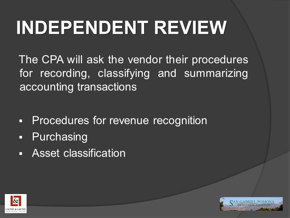 INDEPENDENT REVIEW The CPA will ask the vendor their procedures for recording, classifying and summarizing accounting transactions  Procedures for revenue recognition  Purchasing  Asset classification
