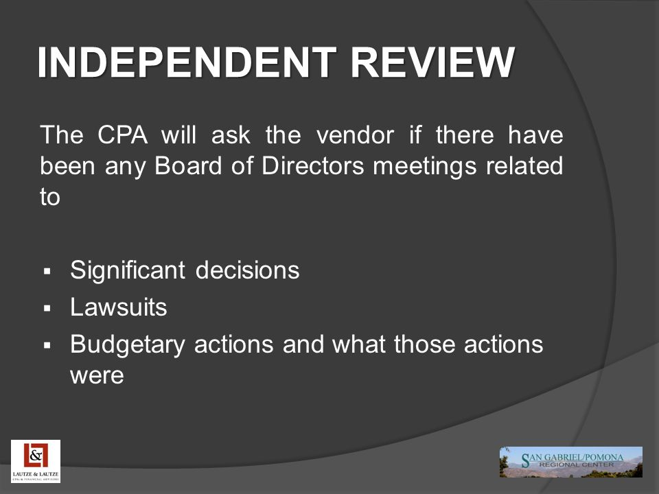 INDEPENDENT REVIEW The CPA will ask the vendor if there have been any Board of Directors meetings related to  Significant decisions  Lawsuits  Budgetary actions and what those actions were