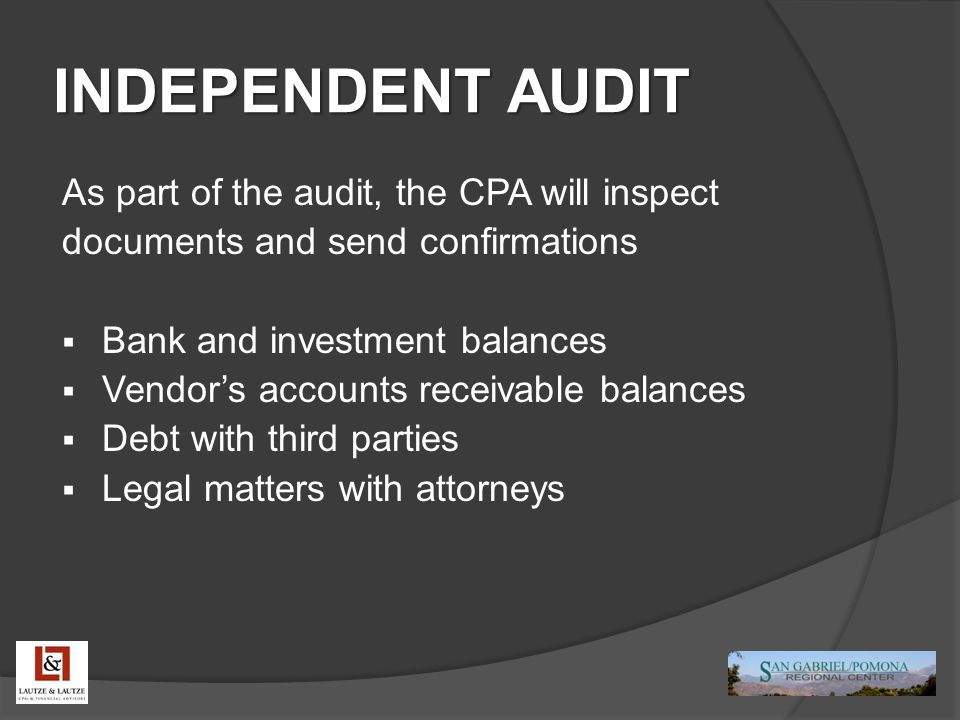 INDEPENDENT AUDIT As part of the audit, the CPA will inspect documents and send confirmations  Bank and investment balances  Vendor's accounts receivable balances  Debt with third parties  Legal matters with attorneys