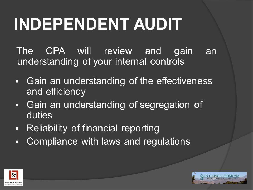 INDEPENDENT AUDIT The CPA will review and gain an understanding of your internal controls  Gain an understanding of the effectiveness and efficiency  Gain an understanding of segregation of duties  Reliability of financial reporting  Compliance with laws and regulations