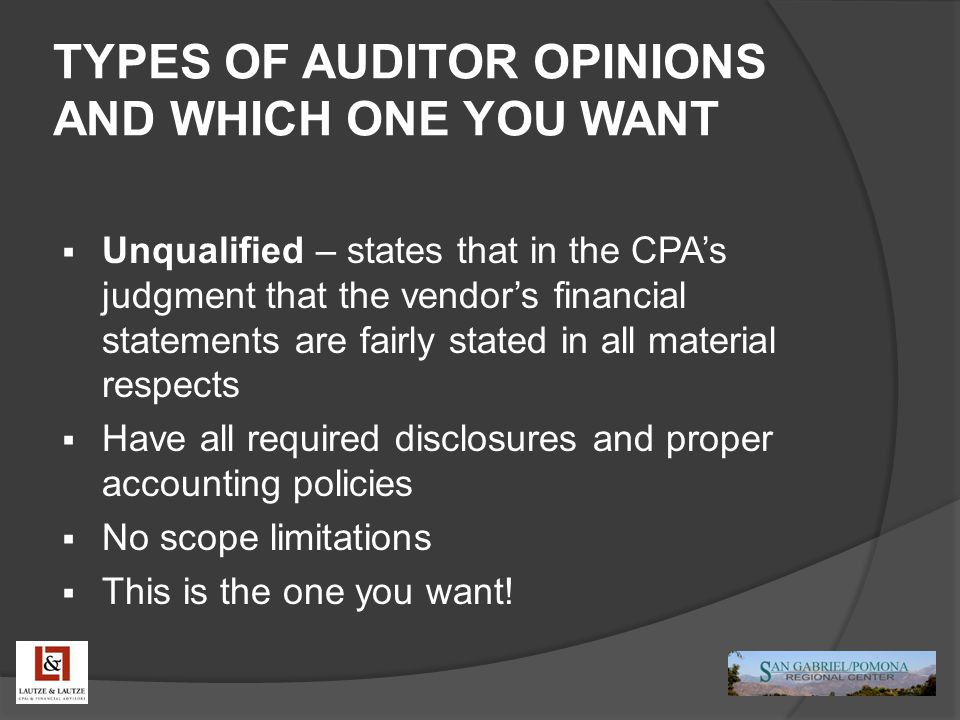 TYPES OF AUDITOR OPINIONS AND WHICH ONE YOU WANT  Unqualified – states that in the CPA's judgment that the vendor's financial statements are fairly s