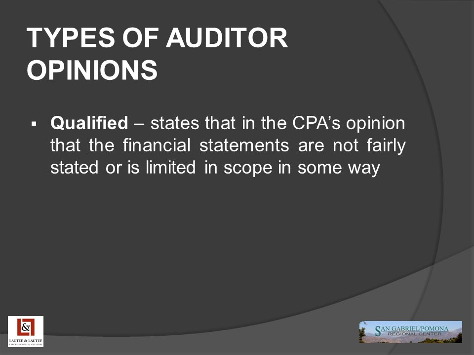 TYPES OF AUDITOR OPINIONS  Qualified – states that in the CPA's opinion that the financial statements are not fairly stated or is limited in scope in some way