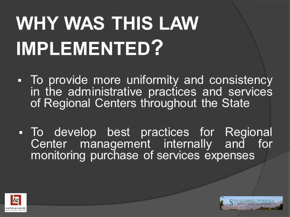WHY WAS THIS LAW IMPLEMENTED ?  To provide more uniformity and consistency in the administrative practices and services of Regional Centers throughou