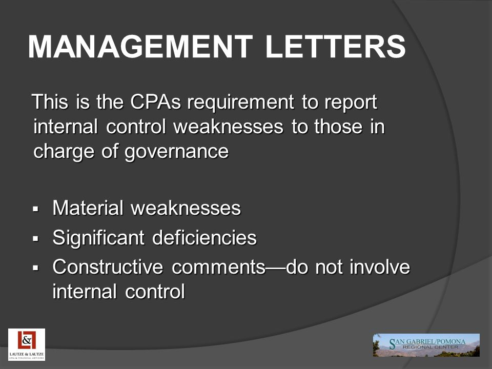 MANAGEMENT LETTERS This is the CPAs requirement to report internal control weaknesses to those in charge of governance  Material weaknesses  Significant deficiencies  Constructive comments—do not involve internal control