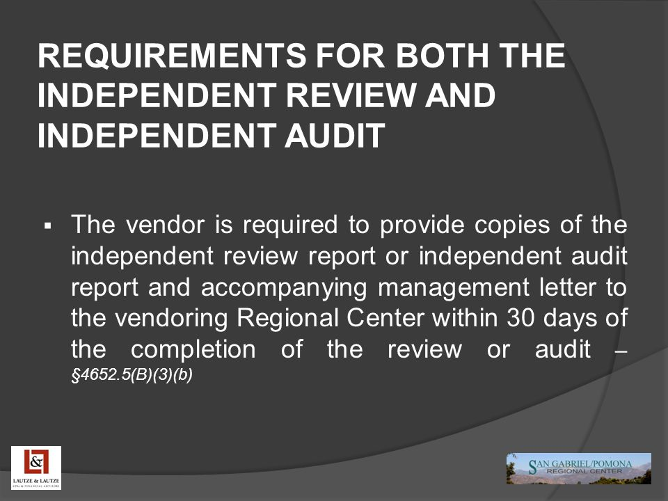 REQUIREMENTS FOR BOTH THE INDEPENDENT REVIEW AND INDEPENDENT AUDIT  The vendor is required to provide copies of the independent review report or inde