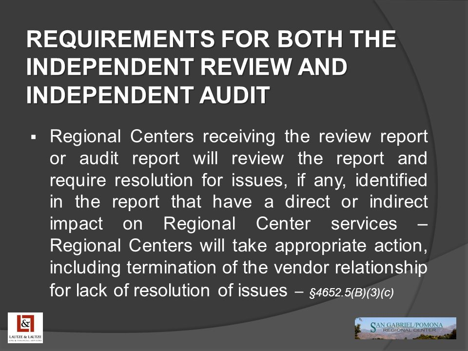 REQUIREMENTS FOR BOTH THE INDEPENDENT REVIEW AND INDEPENDENT AUDIT  Regional Centers receiving the review report or audit report will review the repo
