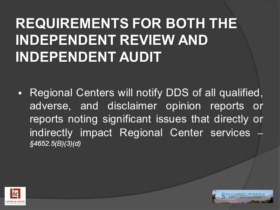REQUIREMENTS FOR BOTH THE INDEPENDENT REVIEW AND INDEPENDENT AUDIT  Regional Centers will notify DDS of all qualified, adverse, and disclaimer opinio