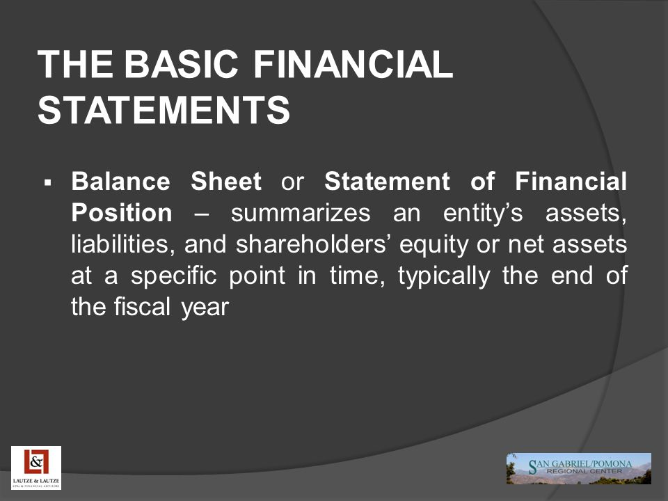 THE BASIC FINANCIAL STATEMENTS  Balance Sheet or Statement of Financial Position – summarizes an entity's assets, liabilities, and shareholders' equi